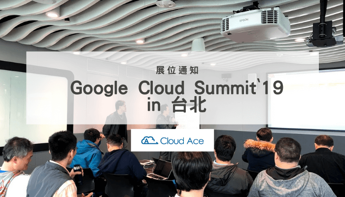 9月24日舉辦「Google Cloud Summit '19 in 台北」Cloud Ace 參加展位通知