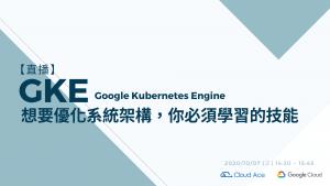 10/7 想要優化系統架構,你必須學習的技能: Google Kubernetes Engine