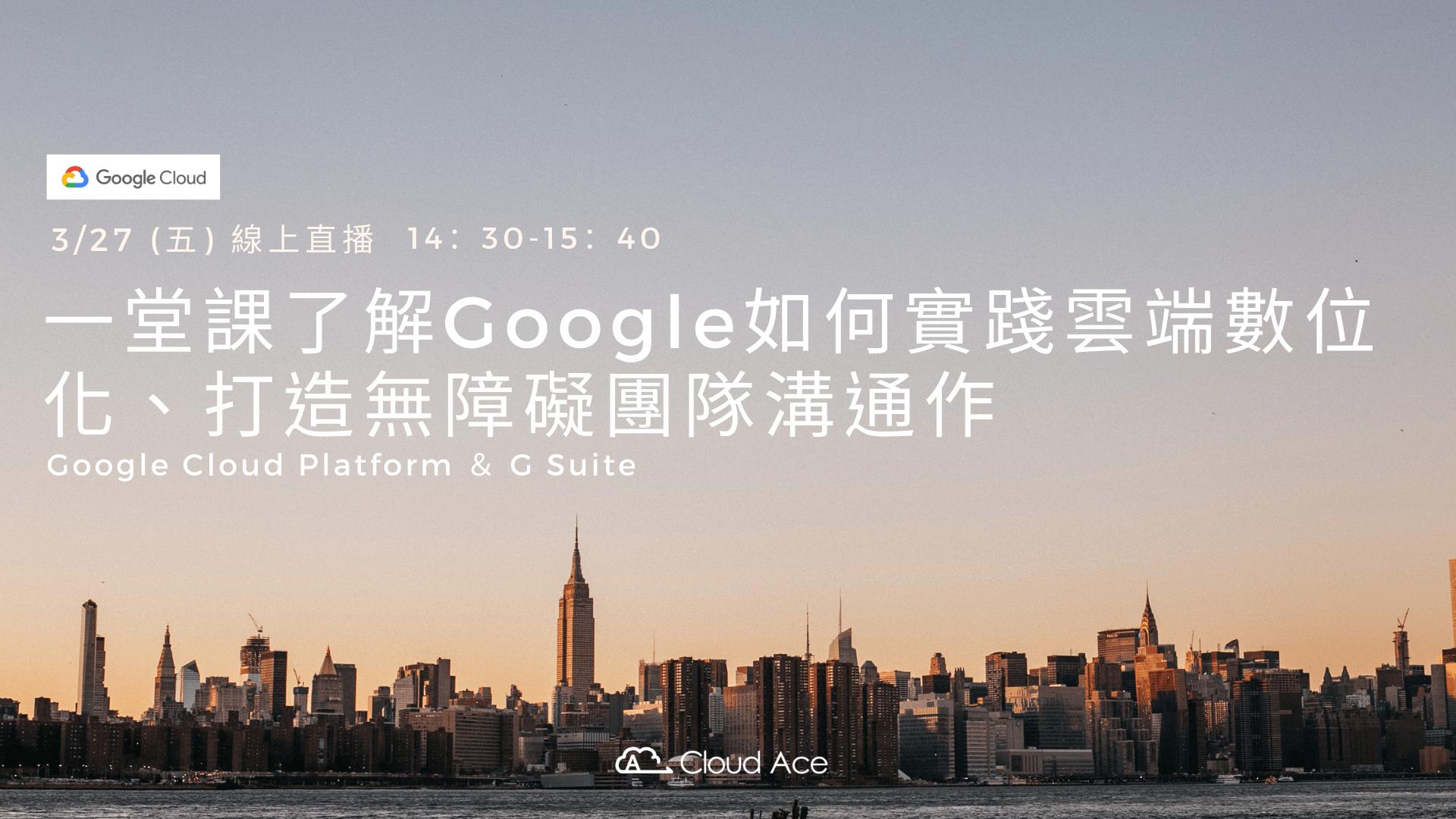一堂課了解Google如何實踐雲端數位化、打造無障礙團隊溝通作-Google Cloud Platform & G Suite